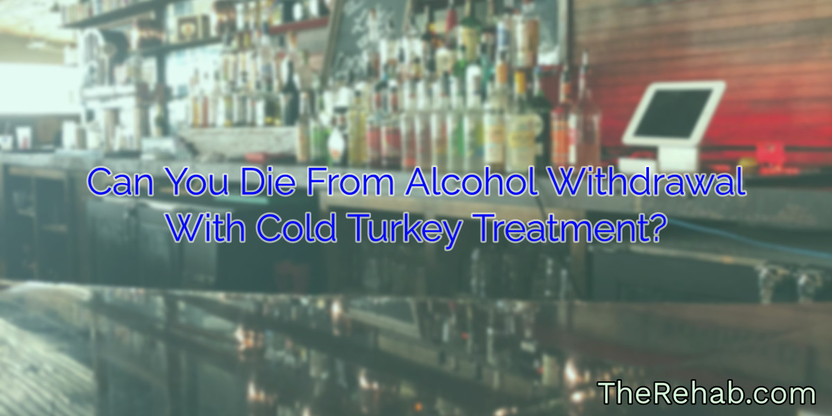 Can You Die From Alcohol Withdrawal With Cold Turkey Treatment